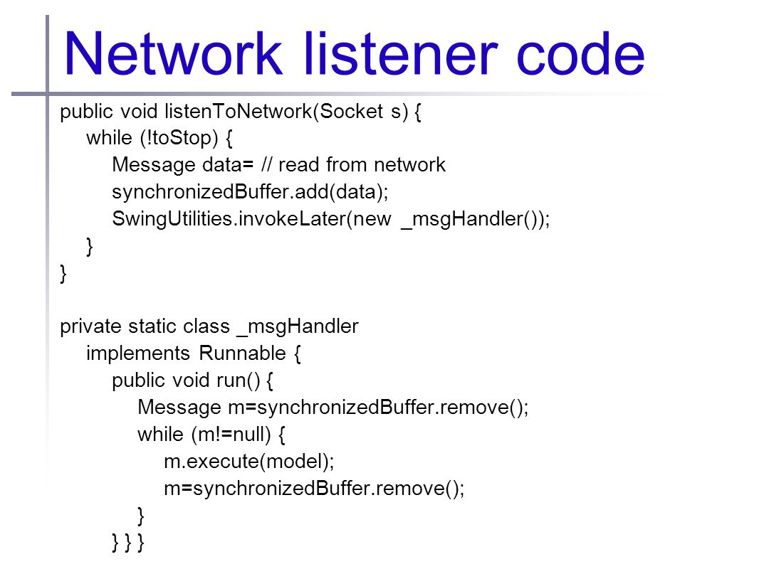Network listener code public void listenToNetwork(Socket s) { while (!toStop) { Message data= // read from network synchronizedBuffer.add(data); SwingUtilities.invokeLater(new _msgHandler()); } private static class _msgHandler implements Runnable { public void run() { Message m=synchronizedBuffer.remove(); while (m!=null) { m.execute(model); m=synchronizedBuffer.remove(); } } } }