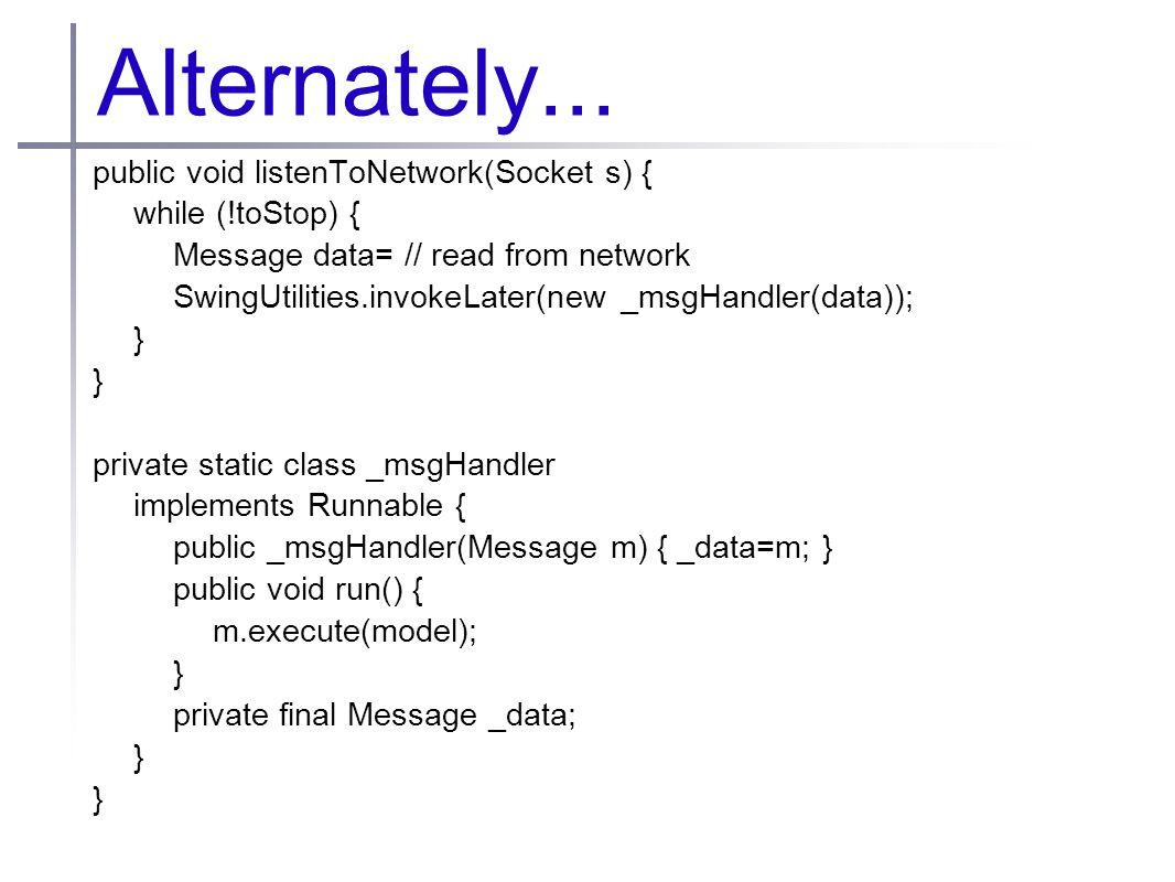 Alternately... public void listenToNetwork(Socket s) { while (!toStop) { Message data= // read from network SwingUtilities.invokeLater(new _msgHandler