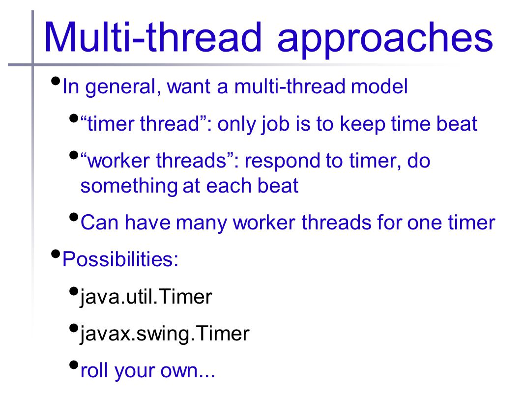 Multi-thread approaches In general, want a multi-thread model timer thread : only job is to keep time beat worker threads : respond to timer, do something at each beat Can have many worker threads for one timer Possibilities: java.util.Timer javax.swing.Timer roll your own...