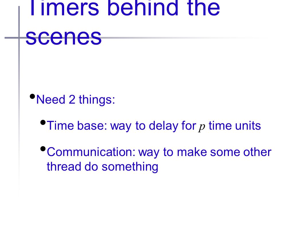 Timers behind the scenes Need 2 things: Time base: way to delay for p time units Communication: way to make some other thread do something