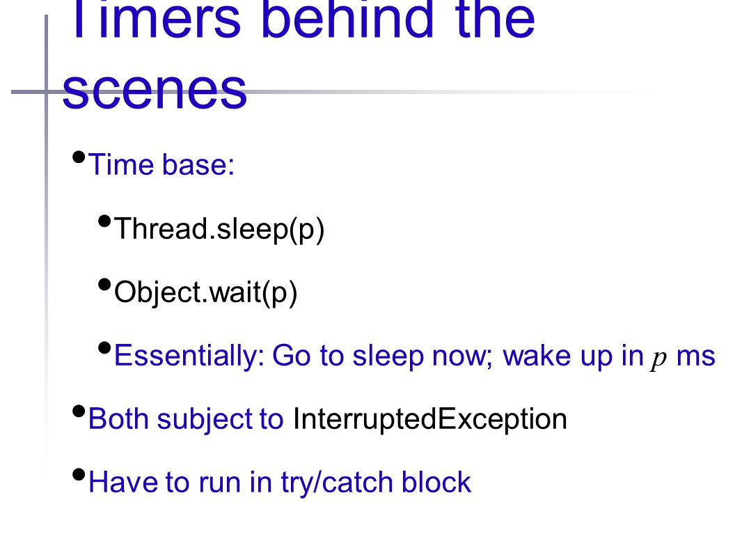 Timers behind the scenes Time base: Thread.sleep(p) Object.wait(p) Essentially: Go to sleep now; wake up in p ms Both subject to InterruptedException Have to run in try/catch block