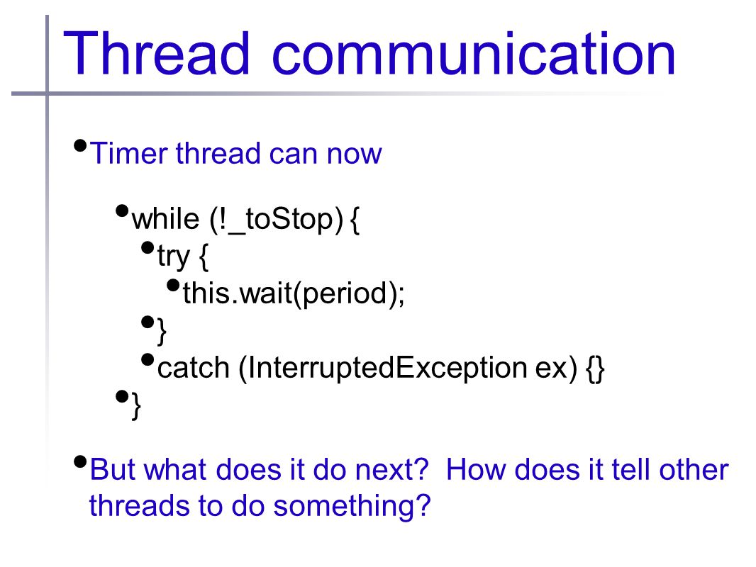 Thread communication Timer thread can now while (!_toStop) { try { this.wait(period); } catch (InterruptedException ex) {} } But what does it do next.