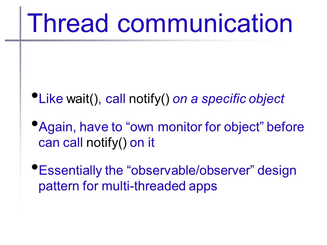 Thread communication Like wait(), call notify() on a specific object Again, have to own monitor for object before can call notify() on it Essentially the observable/observer design pattern for multi-threaded apps