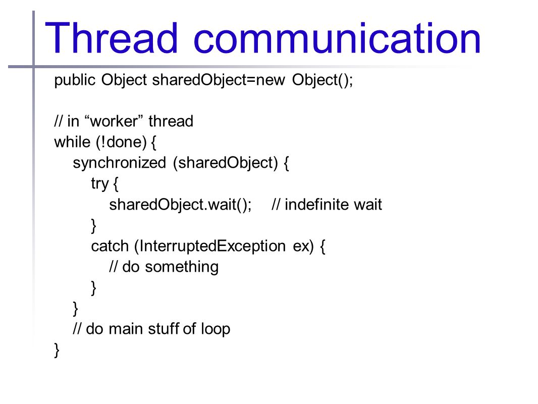 Thread communication public Object sharedObject=new Object(); // in worker thread while (!done) { synchronized (sharedObject) { try { sharedObject.wait(); // indefinite wait } catch (InterruptedException ex) { // do something } // do main stuff of loop }
