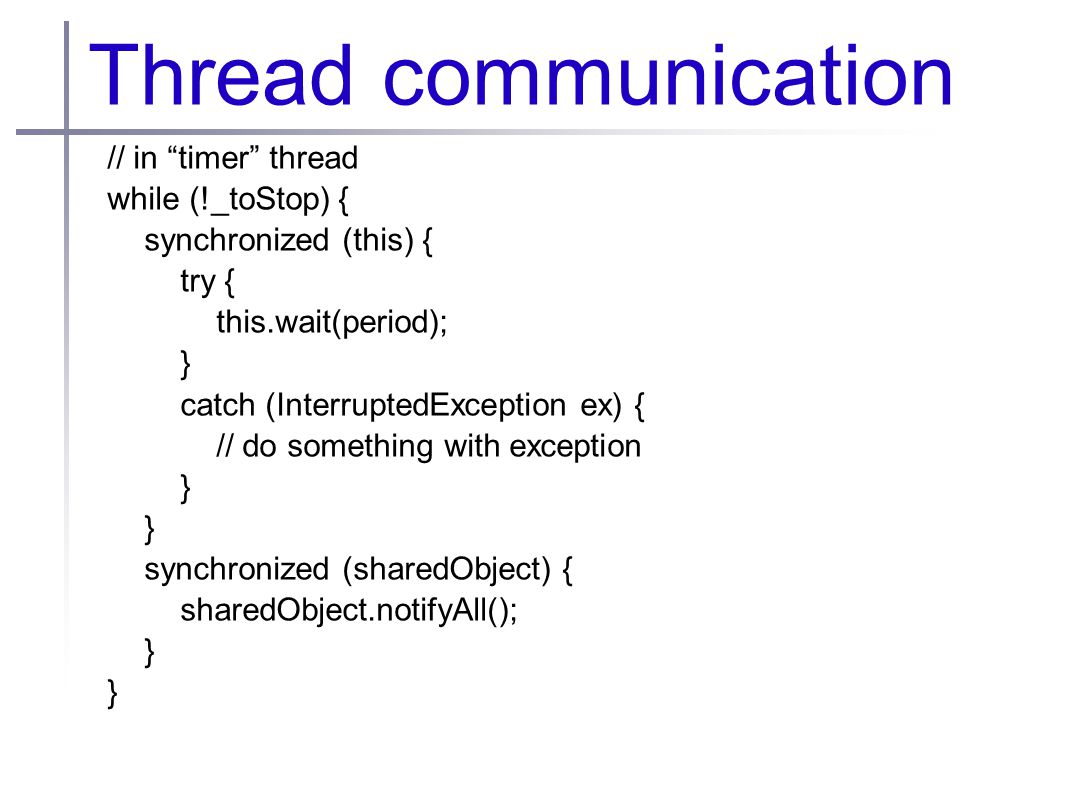 Thread communication // in timer thread while (!_toStop) { synchronized (this) { try { this.wait(period); } catch (InterruptedException ex) { // do something with exception } synchronized (sharedObject) { sharedObject.notifyAll(); }