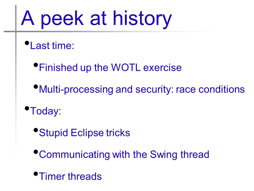 A peek at history Last time: Finished up the WOTL exercise Multi-processing and security: race conditions Today: Stupid Eclipse tricks Communicating with the Swing thread Timer threads