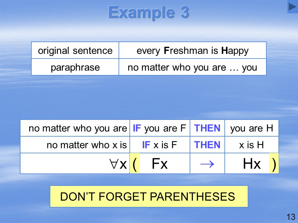 13 no matter who you are … youparaphrase every Freshman is Happyoriginal sentence Hx  Fx xx IF x is FTHENx is Hno matter who x is no matter who you areIF you are FTHENyou are H )( DON'T FORGET PARENTHESES
