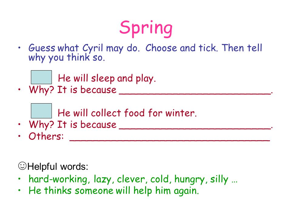 Spring Guess what Cyril may do. Choose and tick. Then tell why you think so. He will sleep and play. Why? It is because _________________________. He