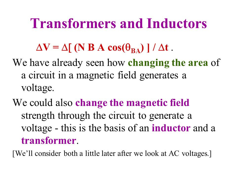 Transformers and Inductors  V =  (N B A cos(  BA ) ] /  t. We have already seen how changing the area of a circuit in a magnetic field generate