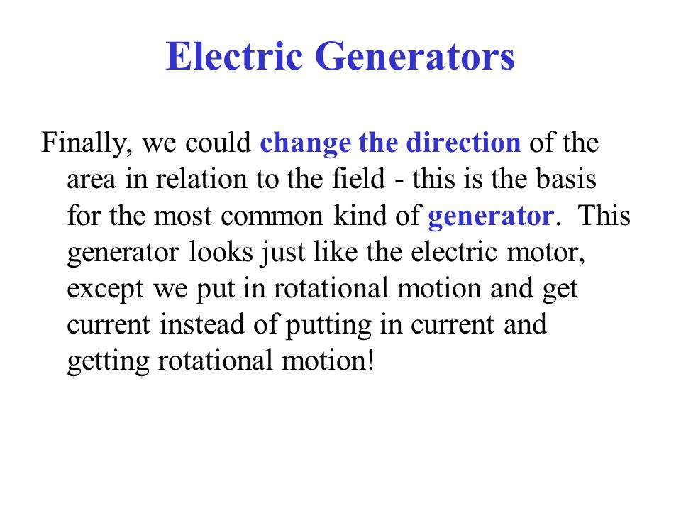 Electric Generators Finally, we could change the direction of the area in relation to the field - this is the basis for the most common kind of genera
