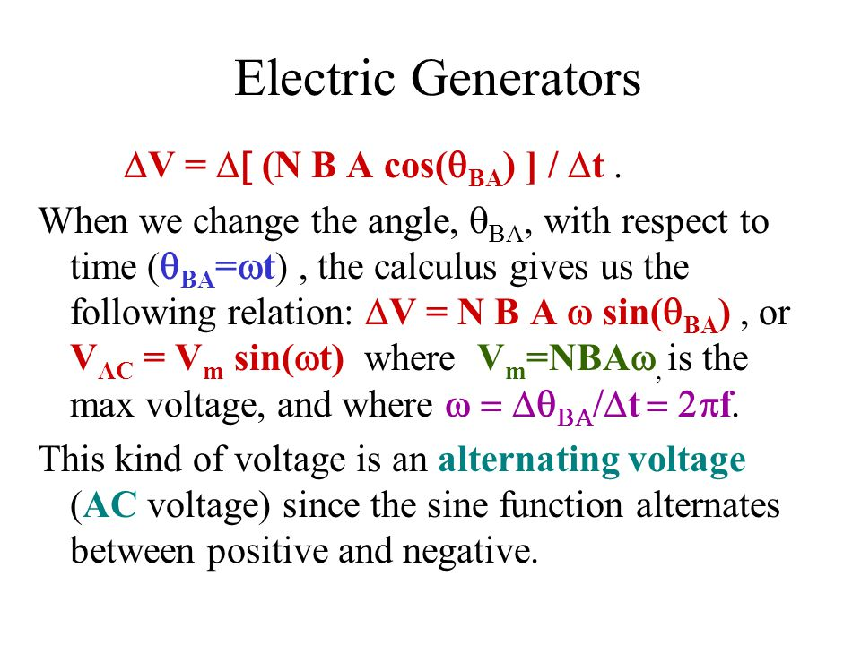 Electric Generators  V =  (N B A cos(  BA ) ] /  t. When we change the angle,  BA, with respect to time (  BA =  t), the calculus gives us t