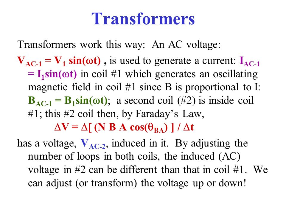 Transformers Transformers work this way: An AC voltage: V AC-1 =  V 1  sin(  t), is used to generate a current: I AC-1 = I 1 sin(  t) in coil #1 w