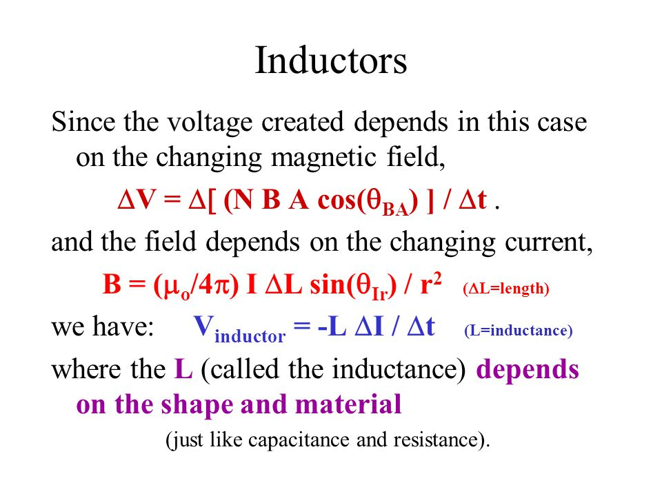 Inductors Since the voltage created depends in this case on the changing magnetic field,  V =  (N B A cos(  BA ) ] /  t. and the field depends