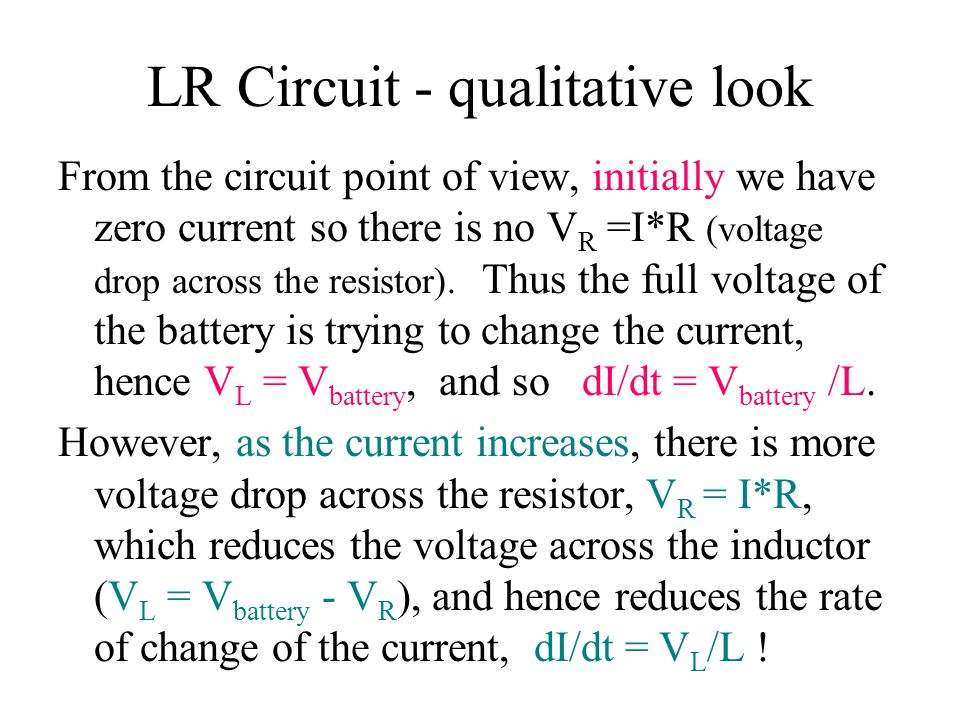 LR Circuit - qualitative look From the circuit point of view, initially we have zero current so there is no V R =I*R (voltage drop across the resistor