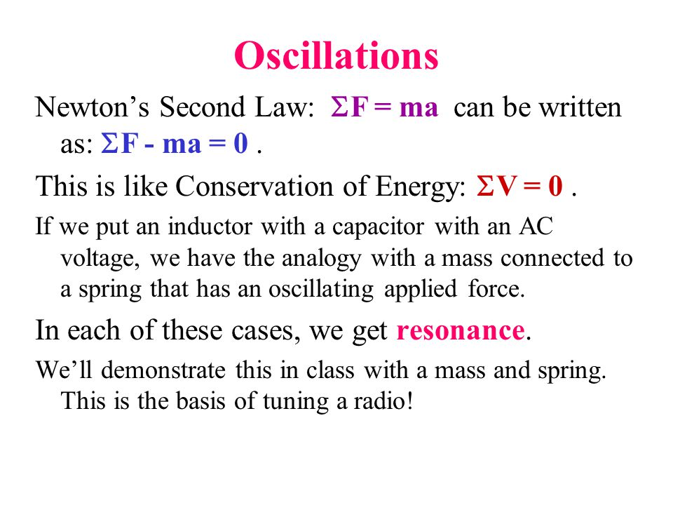 Oscillations Newton's Second Law:  F = ma can be written as:  F - ma = 0. This is like Conservation of Energy:  V = 0. If we put an inductor with a