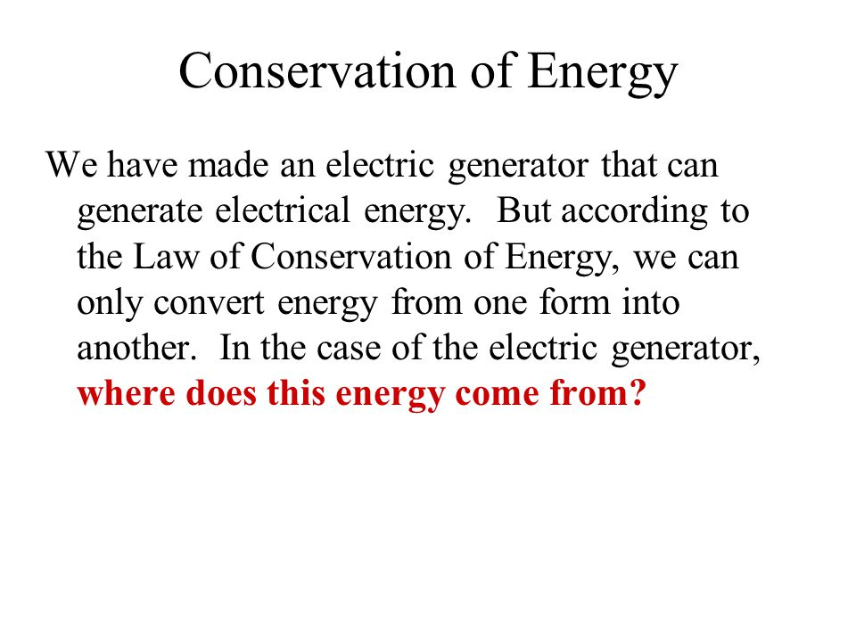 Conservation of Energy We have made an electric generator that can generate electrical energy. But according to the Law of Conservation of Energy, we