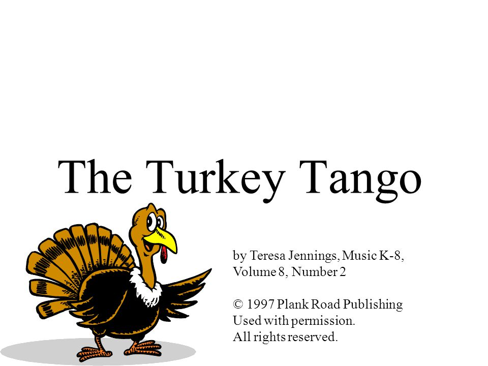 The Turkey Tango by Teresa Jennings, Music K-8, Volume 8, Number 2 © 1997 Plank Road Publishing Used with permission. All rights reserved.