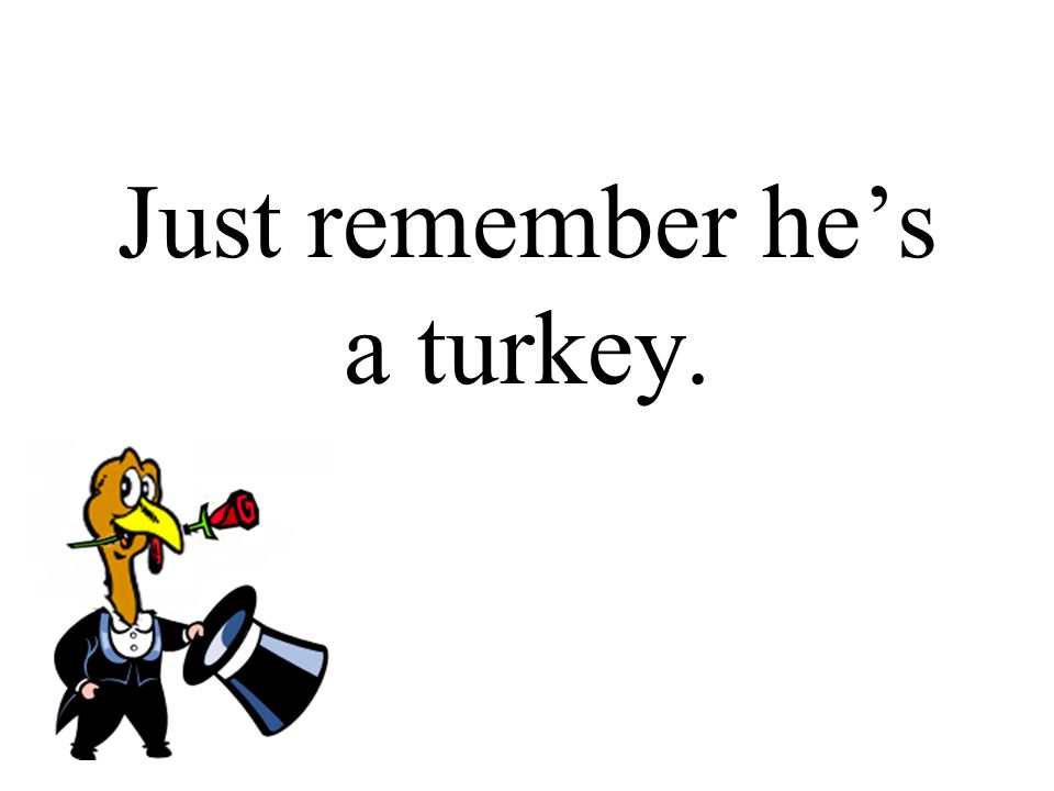 Just remember he's a turkey.