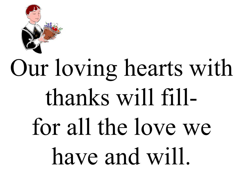 Our loving hearts with thanks will fill- for all the love we have and will.