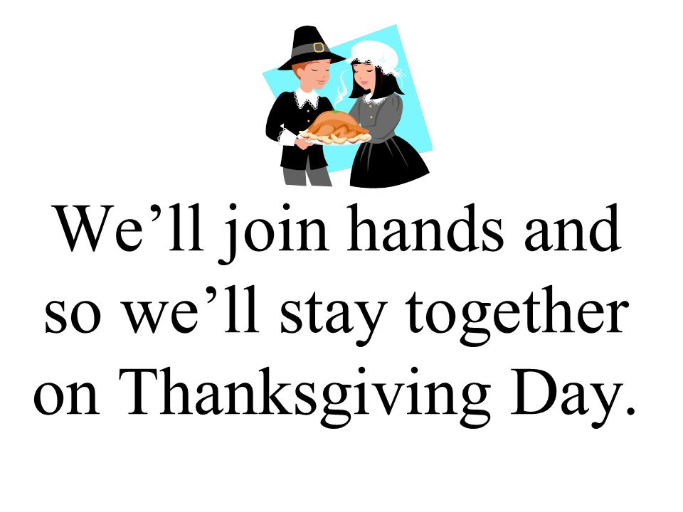 We'll join hands and so we'll stay together on Thanksgiving Day.