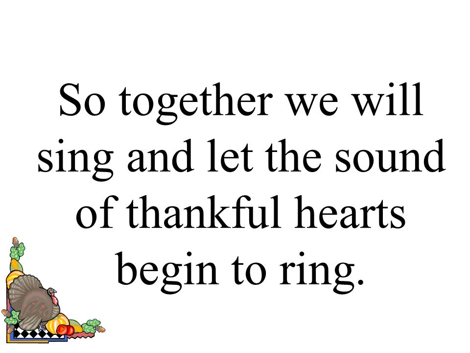 So together we will sing and let the sound of thankful hearts begin to ring.