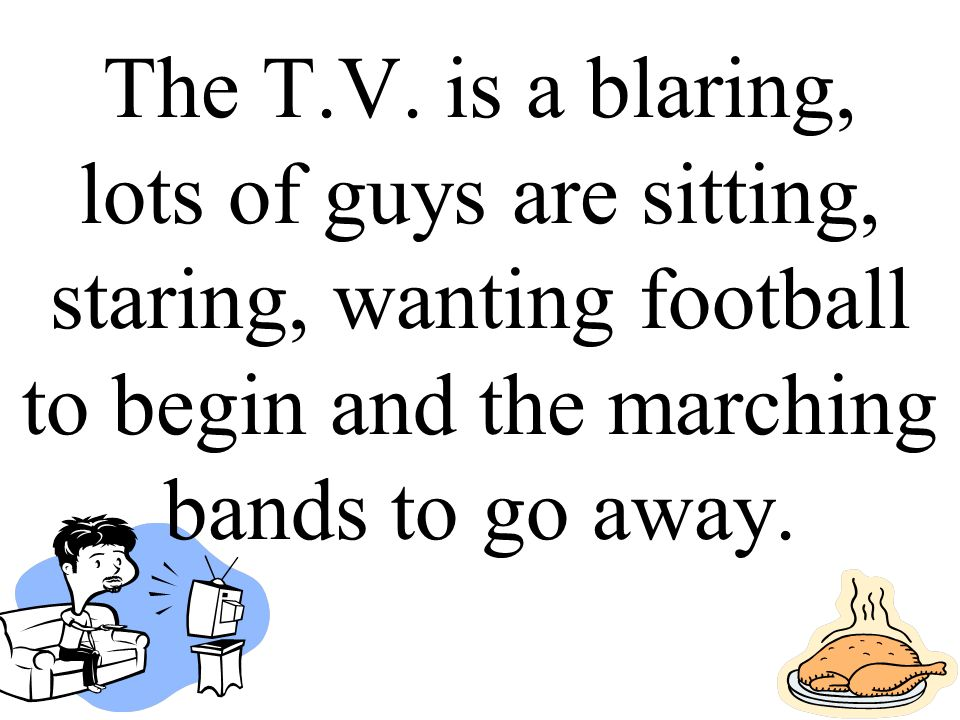 The T.V. is a blaring, lots of guys are sitting, staring, wanting football to begin and the marching bands to go away.
