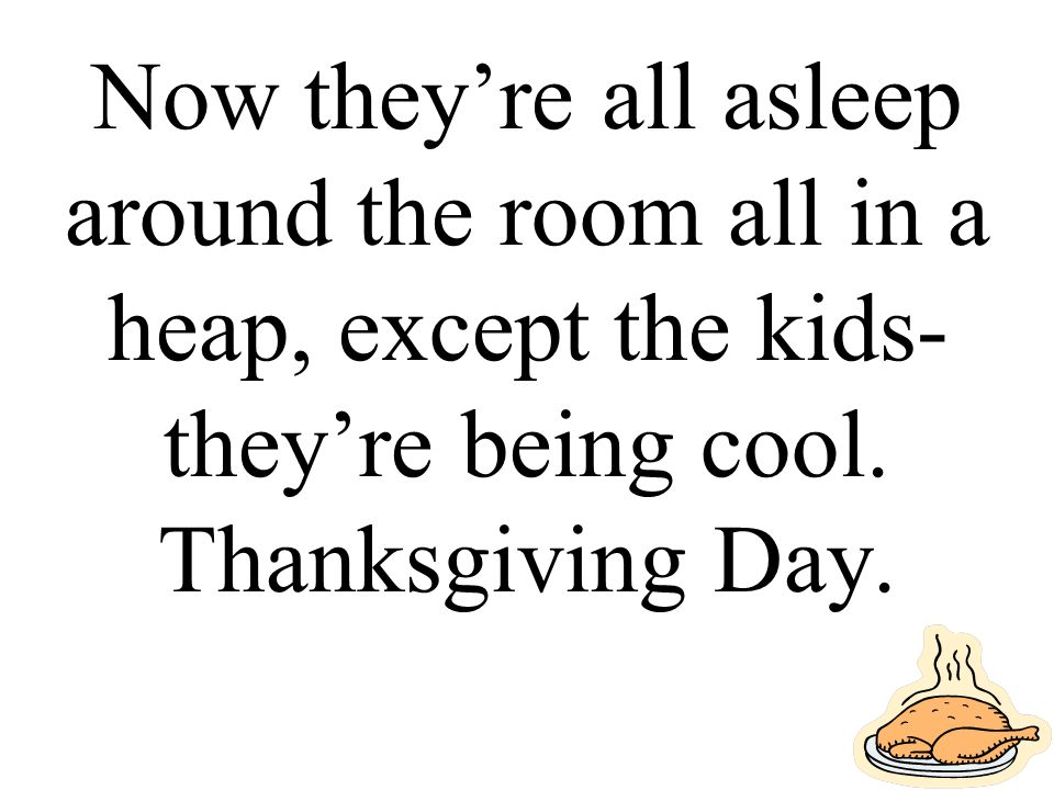 Now they're all asleep around the room all in a heap, except the kids- they're being cool. Thanksgiving Day.