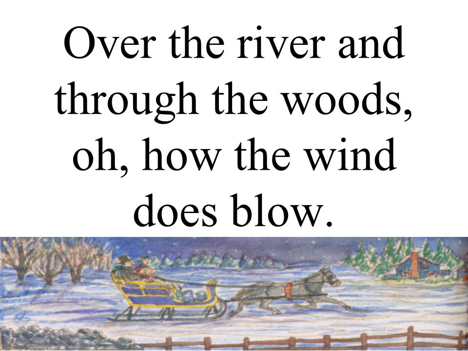 Over the river and through the woods, oh, how the wind does blow.
