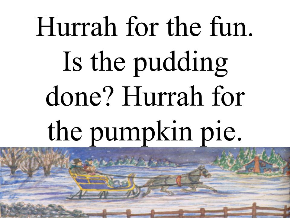 Hurrah for the fun. Is the pudding done? Hurrah for the pumpkin pie.