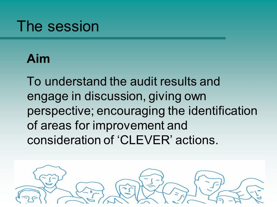 The session Aim To understand the audit results and engage in discussion, giving own perspective; encouraging the identification of areas for improvement and consideration of 'CLEVER' actions.