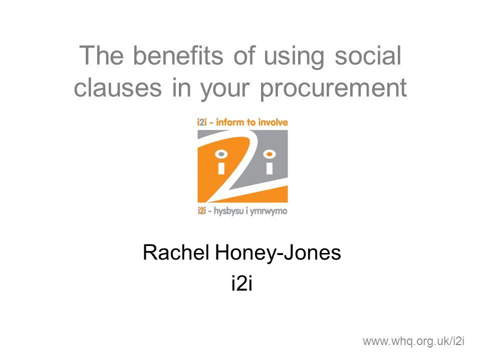 The benefits of using social clauses in your procurement Rachel Honey-Jones i2i www.whq.org.uk/i2i