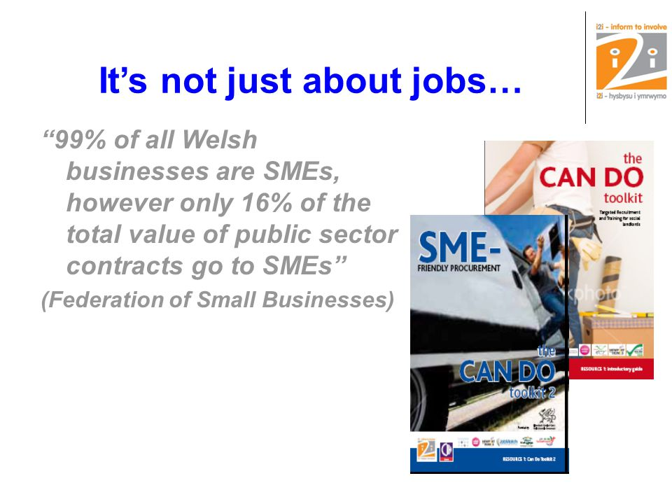 It's not just about jobs… 99% of all Welsh businesses are SMEs, however only 16% of the total value of public sector contracts go to SMEs (Federation of Small Businesses)