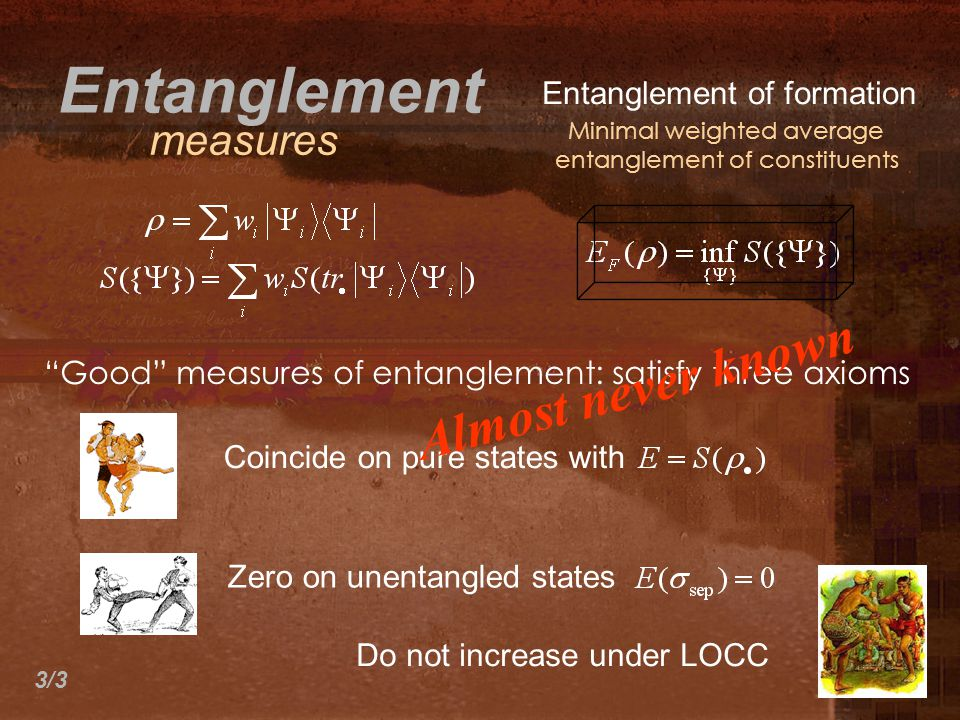 Entanglement of formation Minimal weighted average entanglement of constituents Entanglement measures Good measures of entanglement: satisfy three axioms Coincide on pure states with Do not increase under LOCC Zero on unentangled states Almost never known 3/3