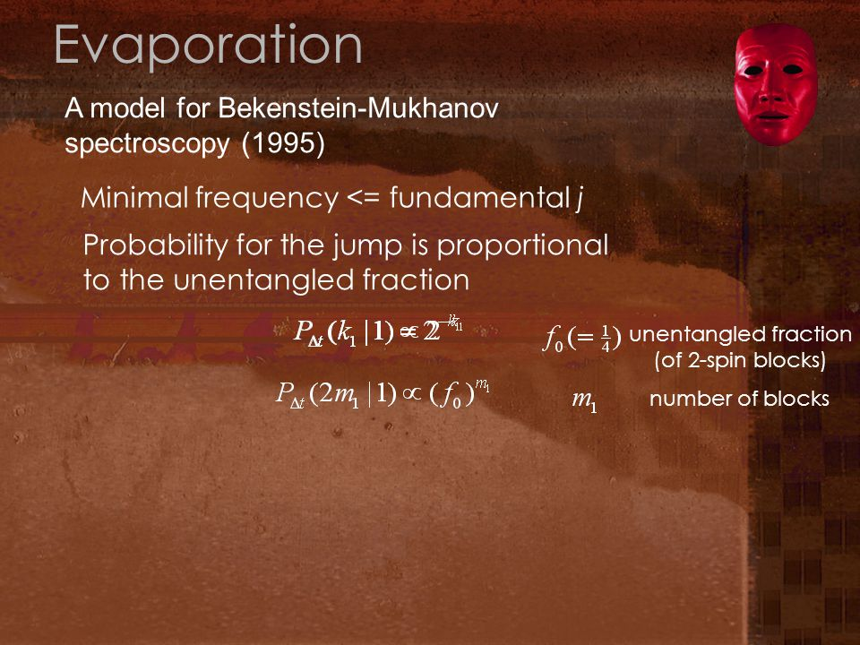 Evaporation A model for Bekenstein-Mukhanov spectroscopy (1995) Minimal frequency <= fundamental j Probability for the jump is proportional to the unentangled fraction number of blocks unentangled fraction (of 2-spin blocks)