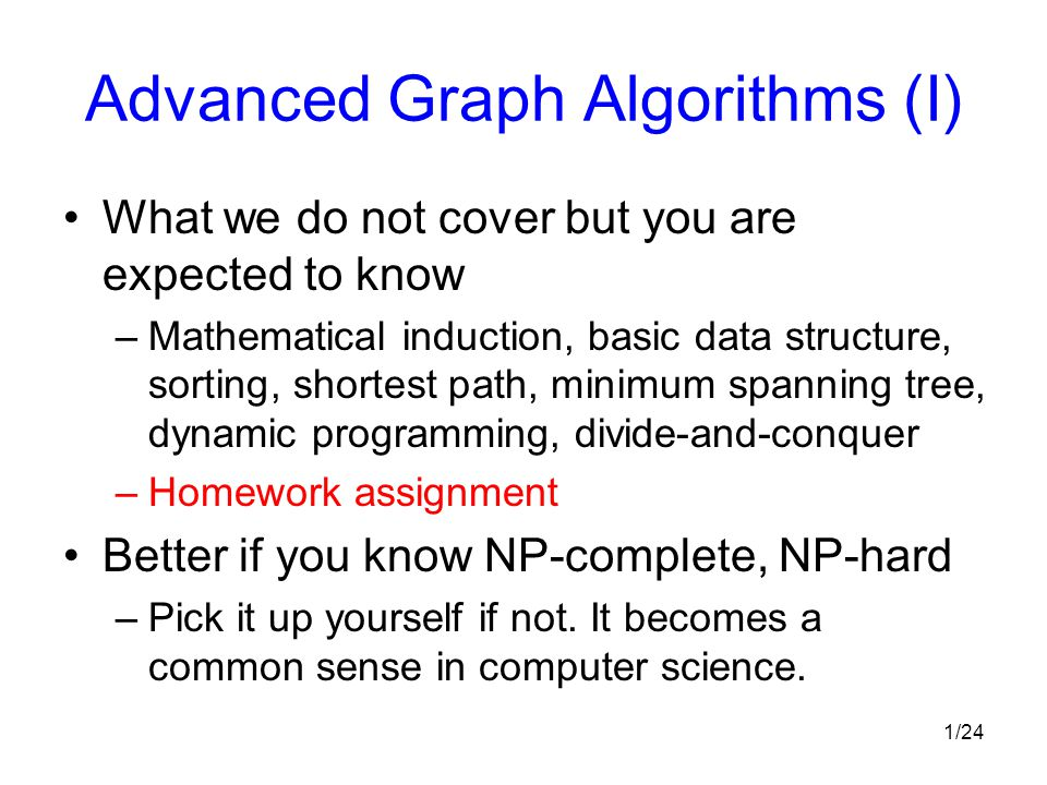 1/24 Advanced Graph Algorithms (I) What we do not cover but you are expected to know –Mathematical induction, basic data structure, sorting, shortest