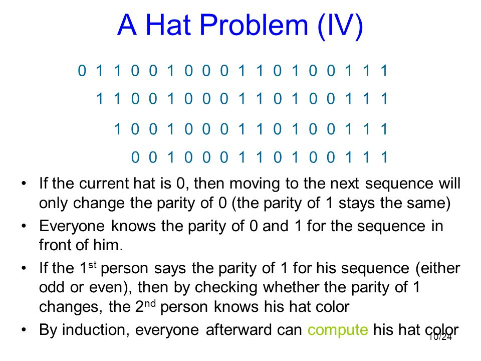 10/24 A Hat Problem (IV) If the current hat is 0, then moving to the next sequence will only change the parity of 0 (the parity of 1 stays the same) E