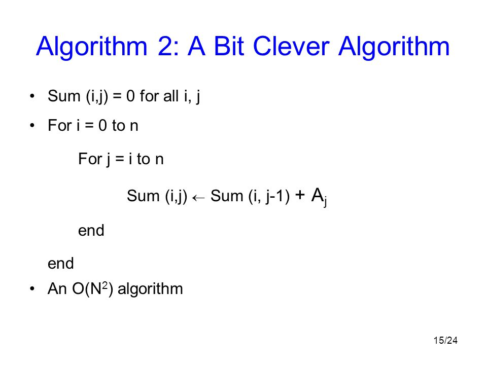 15/24 Algorithm 2: A Bit Clever Algorithm Sum (i,j) = 0 for all i, j For i = 0 to n For j = i to n Sum (i,j)  Sum (i, j-1) + A j end An O(N 2 ) algor