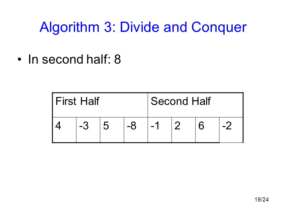 19/24 Algorithm 3: Divide and Conquer In second half: 8 First HalfSecond Half 4-35-826-2