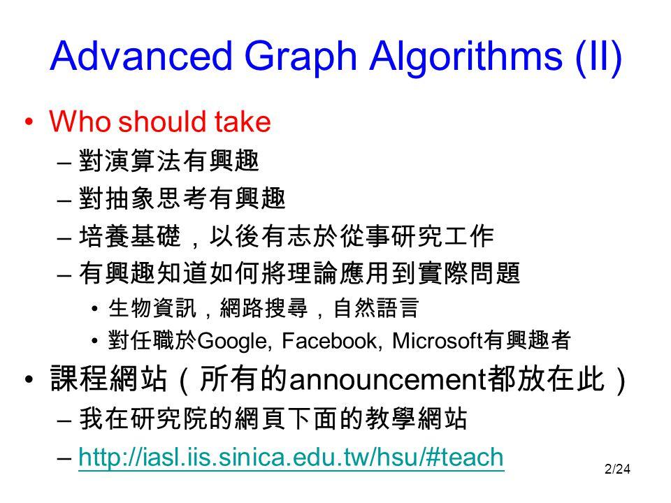 2/24 Advanced Graph Algorithms (II) Who should take – 對演算法有興趣 – 對抽象思考有興趣 – 培養基礎,以後有志於從事研究工作 – 有興趣知道如何將理論應用到實際問題 生物資訊,網路搜尋,自然語言 對任職於 Google, Facebook, Microsoft 有興趣者 課程網站(所有的 announcement 都放在此) – 我在研究院的網頁下面的教學網站 –http://iasl.iis.sinica.edu.tw/hsu/#teachhttp://iasl.iis.sinica.edu.tw/hsu/#teach