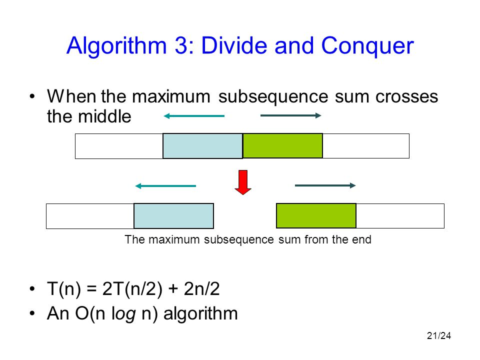 21/24 Algorithm 3: Divide and Conquer When the maximum subsequence sum crosses the middle T(n) = 2T(n/2) + 2n/2 An O(n log n) algorithm The maximum subsequence sum from the end