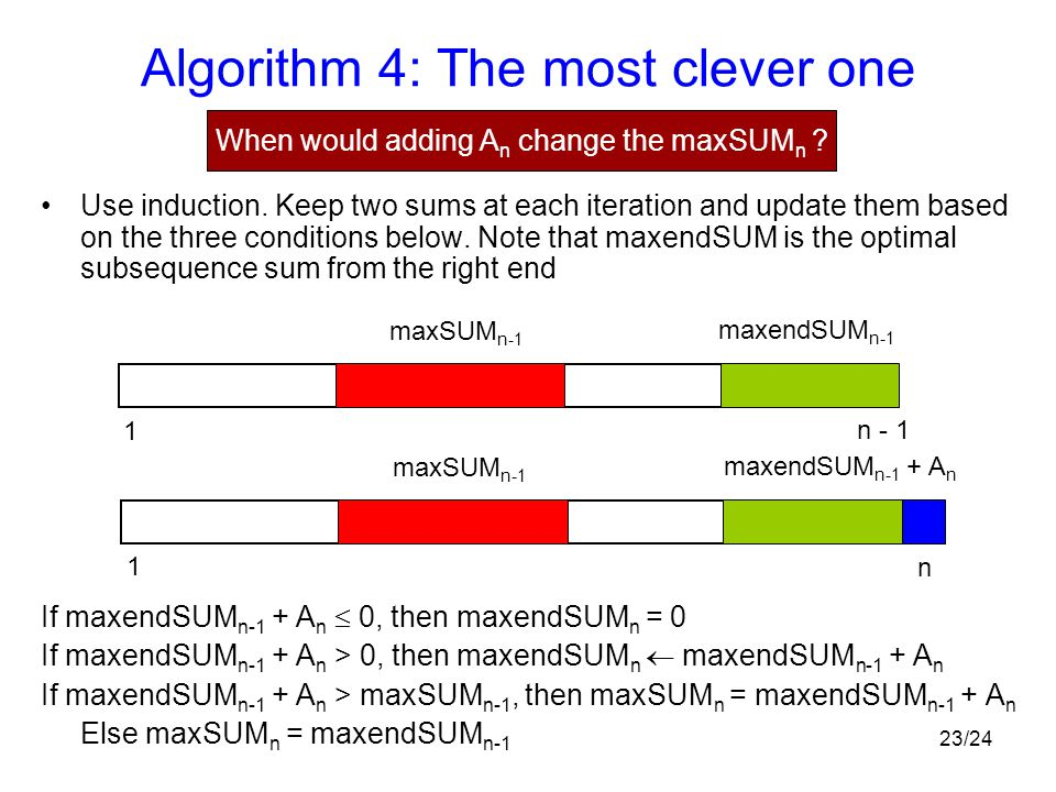 23/24 Algorithm 4: The most clever one Use induction. Keep two sums at each iteration and update them based on the three conditions below. Note that m