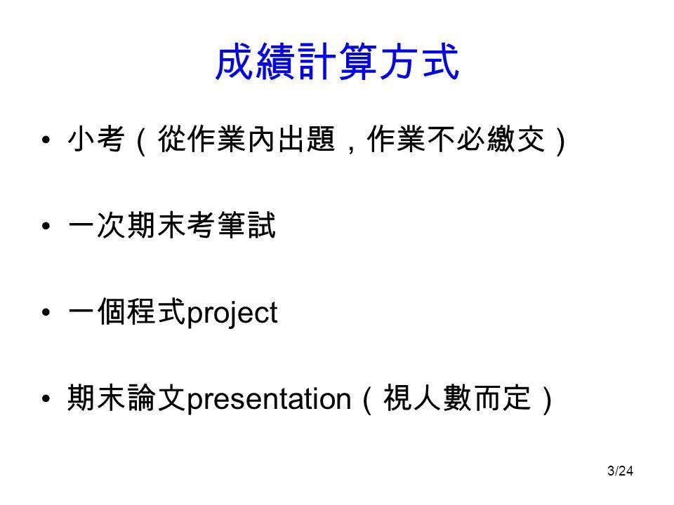 成績計算方式 小考(從作業內出題,作業不必繳交) 一次期末考筆試 一個程式 project 期末論文 presentation (視人數而定) 3/24