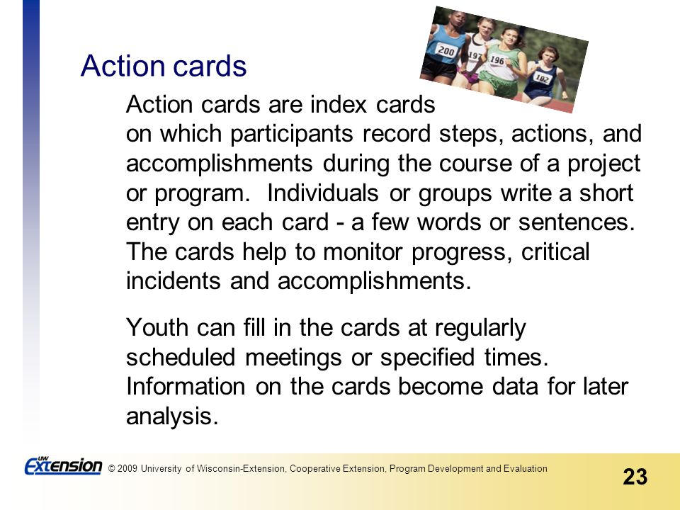 23 © 2009 University of Wisconsin-Extension, Cooperative Extension, Program Development and Evaluation Action cards Action cards are index cards on which participants record steps, actions, and accomplishments during the course of a project or program.