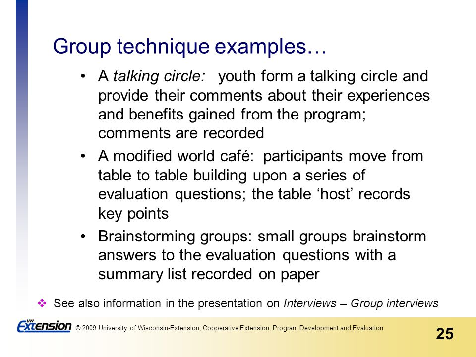 25 © 2009 University of Wisconsin-Extension, Cooperative Extension, Program Development and Evaluation Group technique examples… A talking circle: youth form a talking circle and provide their comments about their experiences and benefits gained from the program; comments are recorded A modified world café: participants move from table to table building upon a series of evaluation questions; the table 'host' records key points Brainstorming groups: small groups brainstorm answers to the evaluation questions with a summary list recorded on paper  See also information in the presentation on Interviews – Group interviews