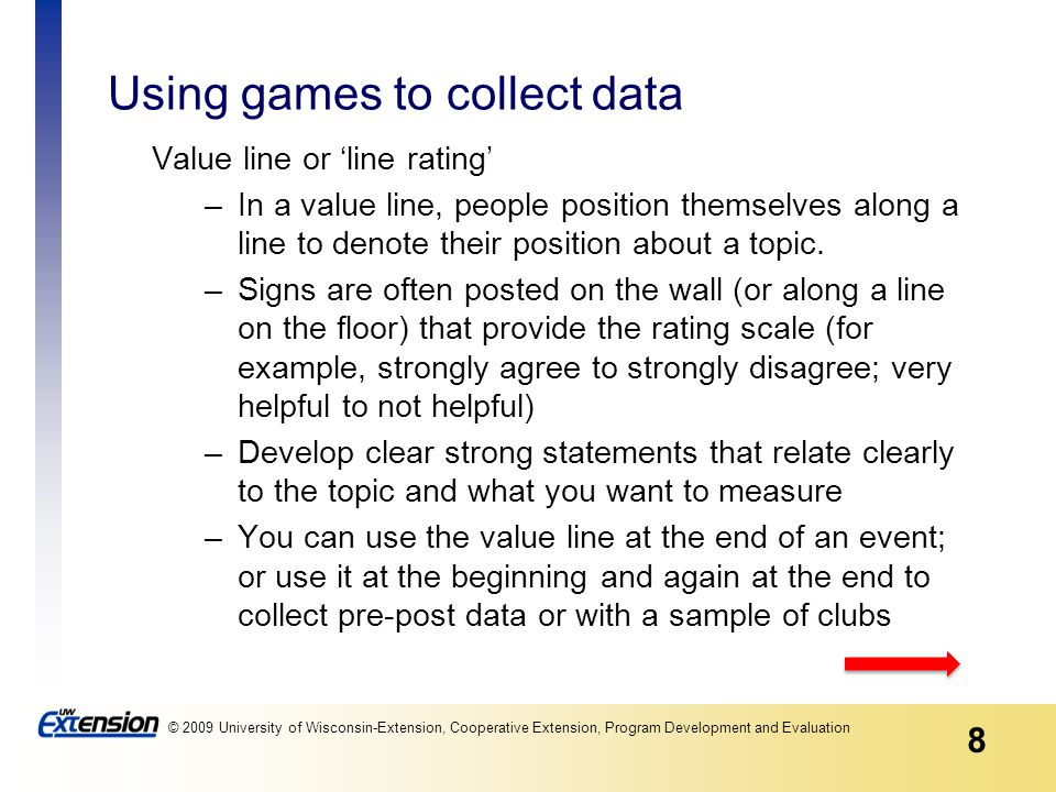8 © 2009 University of Wisconsin-Extension, Cooperative Extension, Program Development and Evaluation Using games to collect data Value line or 'line rating' –In a value line, people position themselves along a line to denote their position about a topic.