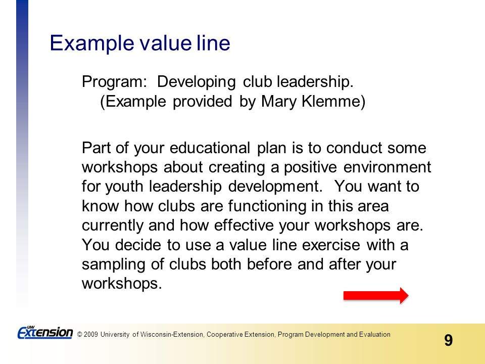 9 © 2009 University of Wisconsin-Extension, Cooperative Extension, Program Development and Evaluation Example value line Program: Developing club leadership.