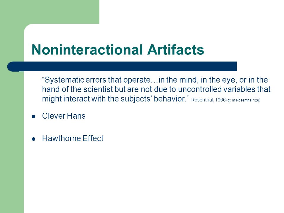 Noninteractional Artifacts Systematic errors that operate…in the mind, in the eye, or in the hand of the scientist but are not due to uncontrolled variables that might interact with the subjects' behavior. Rosenthal, 1966 (qt.