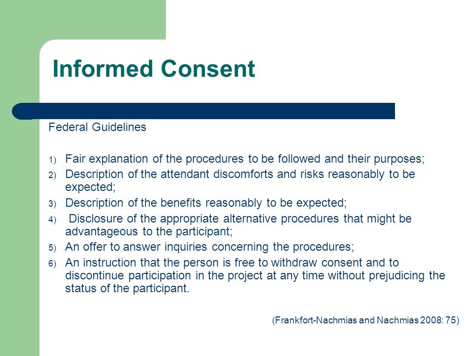 Informed Consent Federal Guidelines 1) Fair explanation of the procedures to be followed and their purposes; 2) Description of the attendant discomforts and risks reasonably to be expected; 3) Description of the benefits reasonably to be expected; 4) Disclosure of the appropriate alternative procedures that might be advantageous to the participant; 5) An offer to answer inquiries concerning the procedures; 6) An instruction that the person is free to withdraw consent and to discontinue participation in the project at any time without prejudicing the status of the participant.
