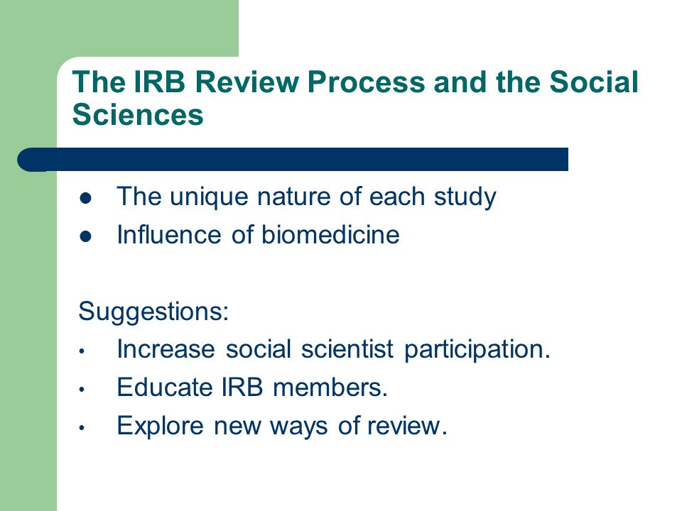 The IRB Review Process and the Social Sciences The unique nature of each study Influence of biomedicine Suggestions: Increase social scientist participation.