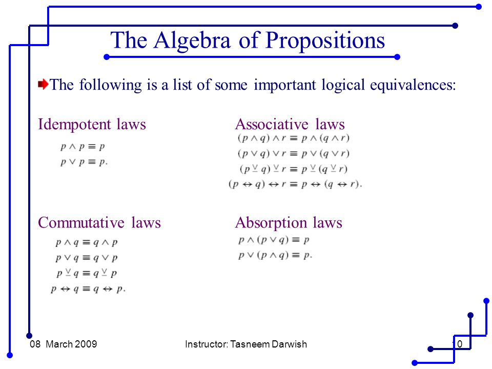 08 March 2009Instructor: Tasneem Darwish10 The following is a list of some important logical equivalences: Idempotent lawsAssociative laws Commutative